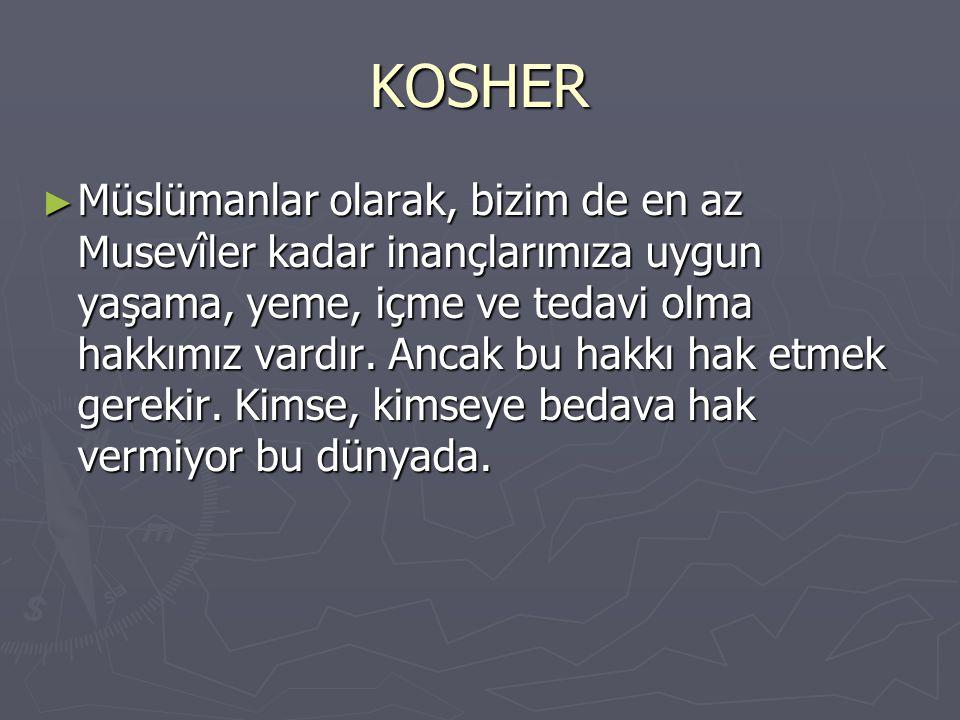 KOSHER ► Müslümanlar olarak, bizim de en az Musevîler kadar inançlarımıza uygun yaşama, yeme, içme ve tedavi olma hakkımız vardır. Ancak bu hakkı hak