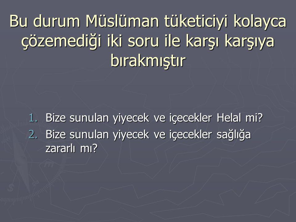 Bu durum Müslüman tüketiciyi kolayca çözemediği iki soru ile karşı karşıya bırakmıştır 1.Bize sunulan yiyecek ve içecekler Helal mi? 2.Bize sunulan yi