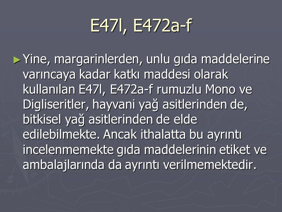 E47l, E472a-f ► Yine, margarinlerden, unlu gıda maddelerine varıncaya kadar katkı maddesi olarak kullanılan E47l, E472a-f rumuzlu Mono ve Digliseritle