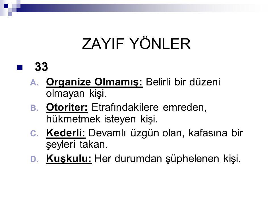 ZAYIF YÖNLER  33 A.Organize Olmamış: Belirli bir düzeni olmayan kişi.