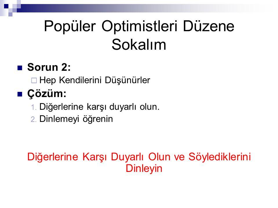 Popüler Optimistleri Düzene Sokalım  Sorun 2:  Hep Kendilerini Düşünürler  Çözüm: 1. Diğerlerine karşı duyarlı olun. 2. Dinlemeyi öğrenin Diğerleri