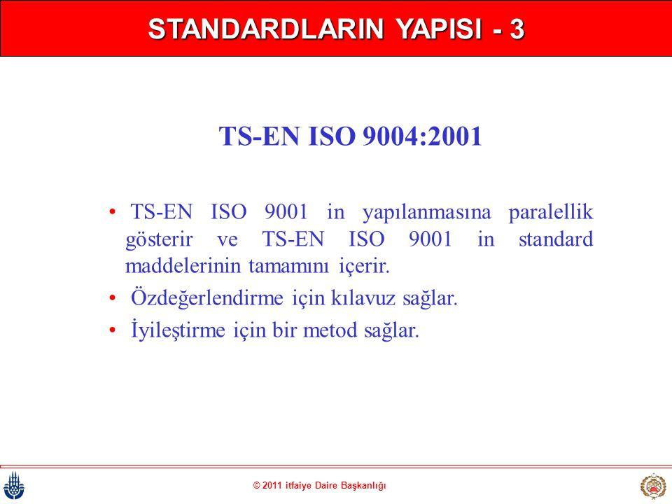 © 2011 itfaiye Daire Başkanlığı STANDARDLARIN YAPISI - 3 TS-EN ISO 9004:2001 • TS-EN ISO 9001 in yapılanmasına paralellik gösterir ve TS-EN ISO 9001 i