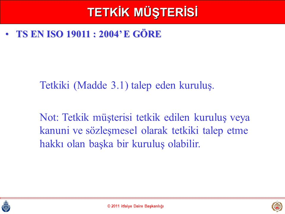 © 2011 itfaiye Daire Başkanlığı TETKİK MÜŞTERİSİ Tetkiki (Madde 3.1) talep eden kuruluş. Not: Tetkik müşterisi tetkik edilen kuruluş veya kanuni ve sö