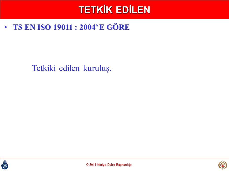 © 2011 itfaiye Daire Başkanlığı TETKİK EDİLEN Tetkiki edilen kuruluş. •TS EN ISO 19011 : 2004' E GÖRE