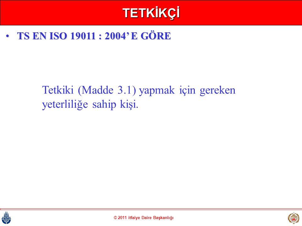 © 2011 itfaiye Daire Başkanlığı TETKİKÇİ Tetkiki (Madde 3.1) yapmak için gereken yeterliliğe sahip kişi. •TS EN ISO 19011 : 2004' E GÖRE