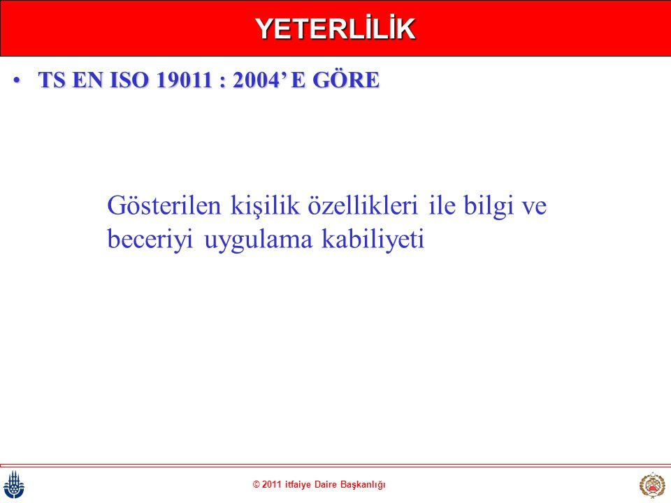 © 2011 itfaiye Daire Başkanlığı YETERLİLİK Gösterilen kişilik özellikleri ile bilgi ve beceriyi uygulama kabiliyeti •TS EN ISO 19011 : 2004' E GÖRE