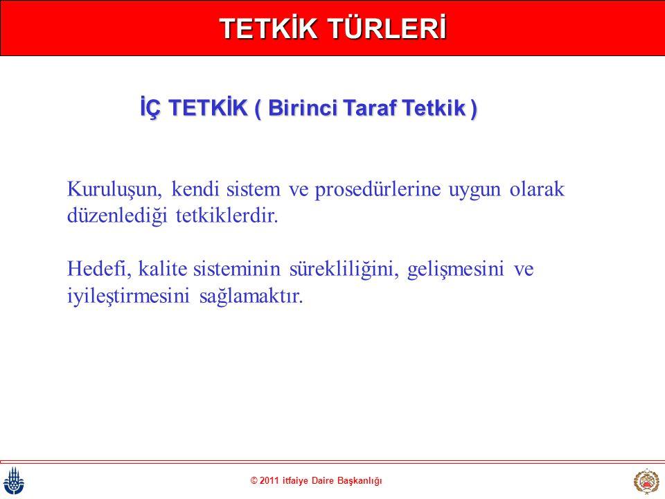 © 2011 itfaiye Daire Başkanlığı TETKİK TÜRLERİ Kuruluşun, kendi sistem ve prosedürlerine uygun olarak düzenlediği tetkiklerdir. Hedefi, kalite sistemi