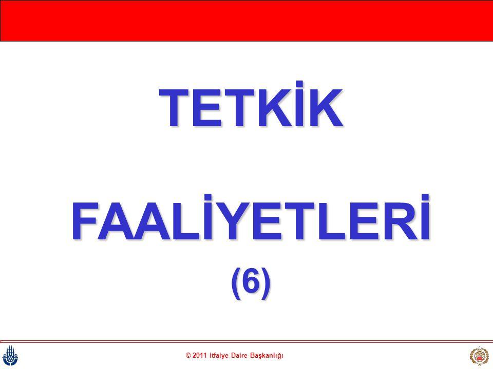 © 2011 itfaiye Daire Başkanlığı TETKİKFAALİYETLERİ(6)