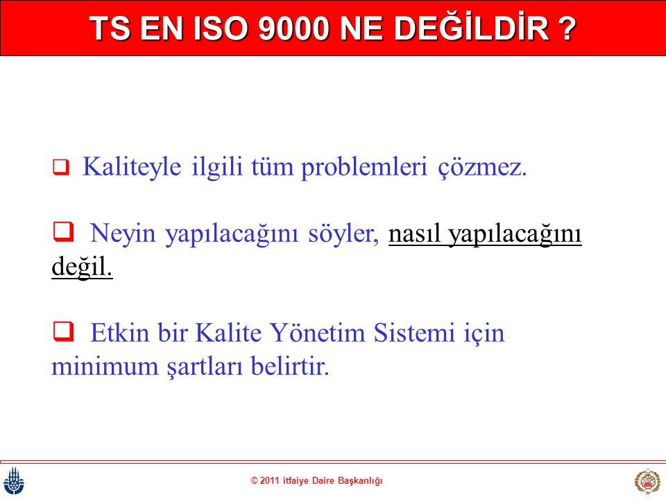 © 2011 itfaiye Daire Başkanlığı TS EN ISO 9000 NE DEĞİLDİR ?  Kaliteyle ilgili tüm problemleri çözmez.  Neyin yapılacağını söyler, nasıl yapılacağın