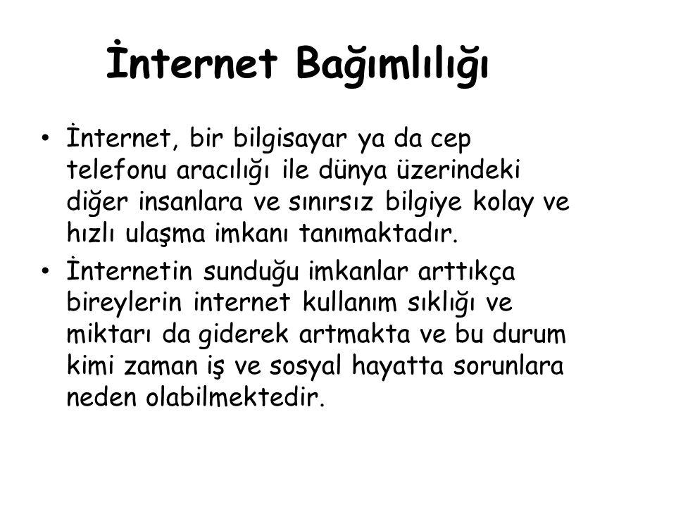 İnternet Bağımlılığı • İnternet, bir bilgisayar ya da cep telefonu aracılığı ile dünya üzerindeki diğer insanlara ve sınırsız bilgiye kolay ve hızlı u