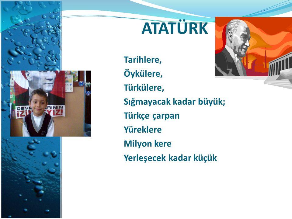 ATATÜRK Tarihlere, Öykülere, Türkülere, Sığmayacak kadar büyük; Türkçe çarpan Yüreklere Milyon kere Yerleşecek kadar küçük