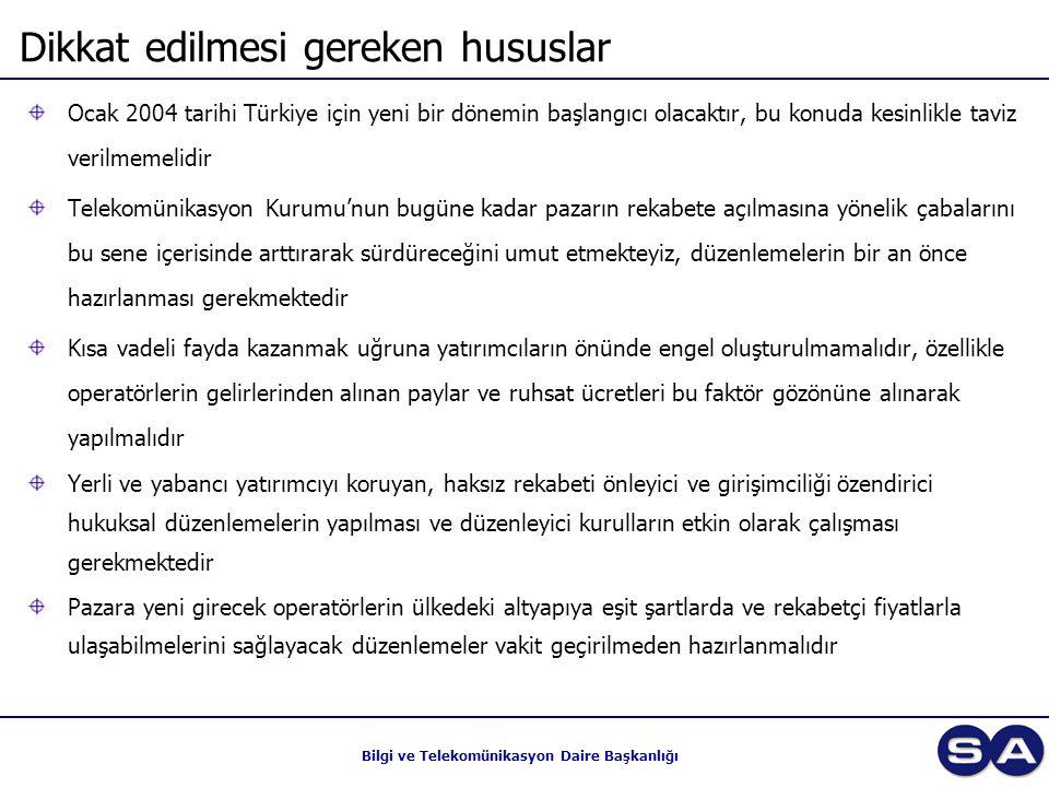 Bilgi ve Telekomünikasyon Daire Başkanlığı Dikkat edilmesi gereken hususlar Ocak 2004 tarihi Türkiye için yeni bir dönemin başlangıcı olacaktır, bu konuda kesinlikle taviz verilmemelidir Telekomünikasyon Kurumu'nun bugüne kadar pazarın rekabete açılmasına yönelik çabalarını bu sene içerisinde arttırarak sürdüreceğini umut etmekteyiz, düzenlemelerin bir an önce hazırlanması gerekmektedir Kısa vadeli fayda kazanmak uğruna yatırımcıların önünde engel oluşturulmamalıdır, özellikle operatörlerin gelirlerinden alınan paylar ve ruhsat ücretleri bu faktör gözönüne alınarak yapılmalıdır Yerli ve yabancı yatırımcıyı koruyan, haksız rekabeti önleyici ve girişimciliği özendirici hukuksal düzenlemelerin yapılması ve düzenleyici kurulların etkin olarak çalışması gerekmektedir Pazara yeni girecek operatörlerin ülkedeki altyapıya eşit şartlarda ve rekabetçi fiyatlarla ulaşabilmelerini sağlayacak düzenlemeler vakit geçirilmeden hazırlanmalıdır