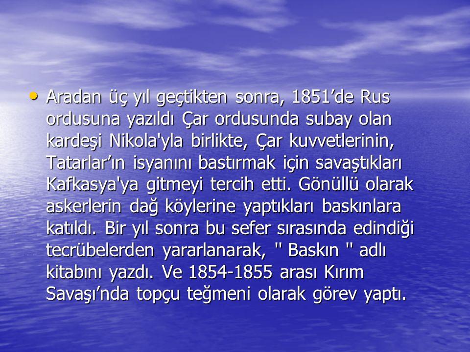• Aradan üç yıl geçtikten sonra, 1851'de Rus ordusuna yazıldı Çar ordusunda subay olan kardeşi Nikola'yla birlikte, Çar kuvvetlerinin, Tatarlar'ın isy