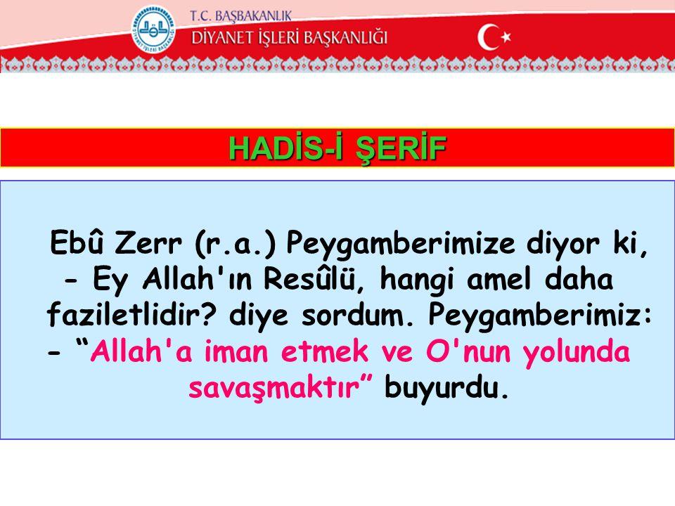 """HADİS-İ ŞERİF Ebû Zerr (r.a.) Peygamberimize diyor ki, - Ey Allah'ın Resûlü, hangi amel daha faziletlidir? diye sordum. Peygamberimiz: - """"Allah'a iman"""