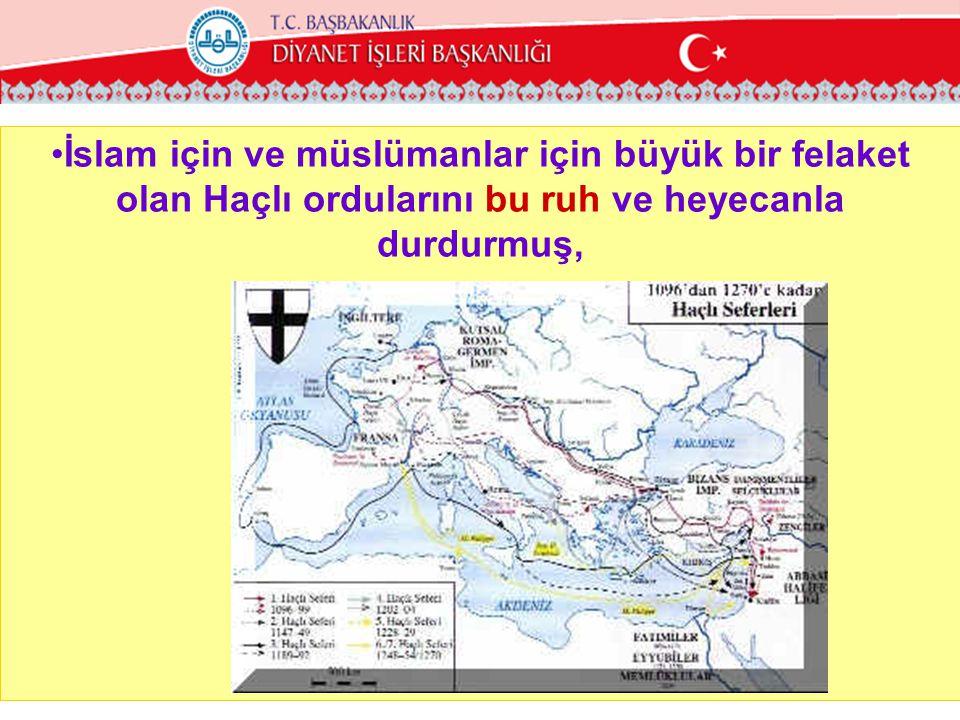 •İslam için ve müslümanlar için büyük bir felaket olan Haçlı ordularını bu ruh ve heyecanla durdurmuş,