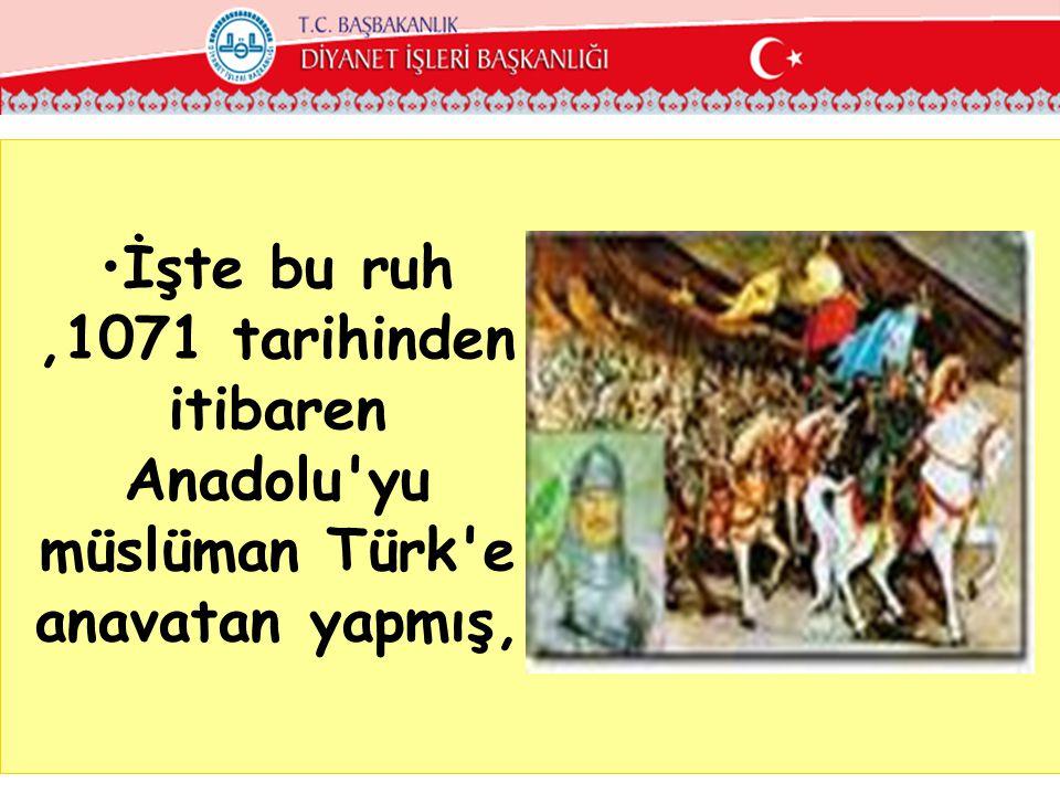•İşte bu ruh,1071 tarihinden itibaren Anadolu yu müslüman Türk e anavatan yapmış,