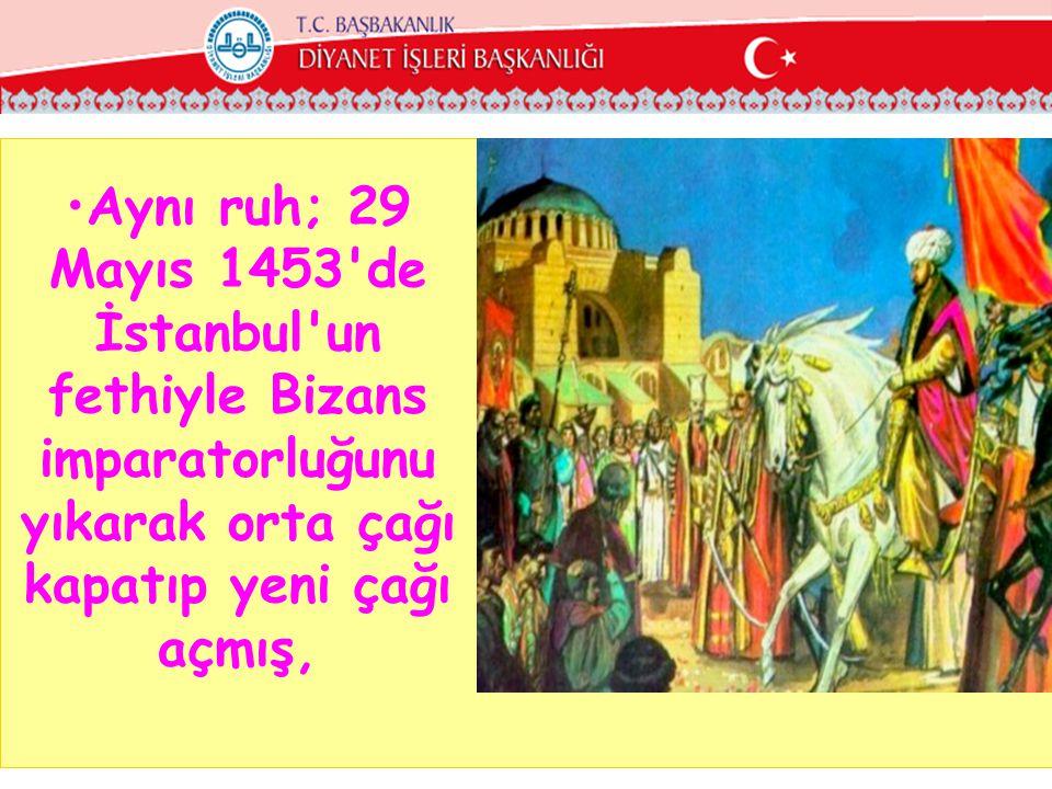 •Aynı ruh; 29 Mayıs 1453'de İstanbul'un fethiyle Bizans imparatorluğunu yıkarak orta çağı kapatıp yeni çağı açmış,