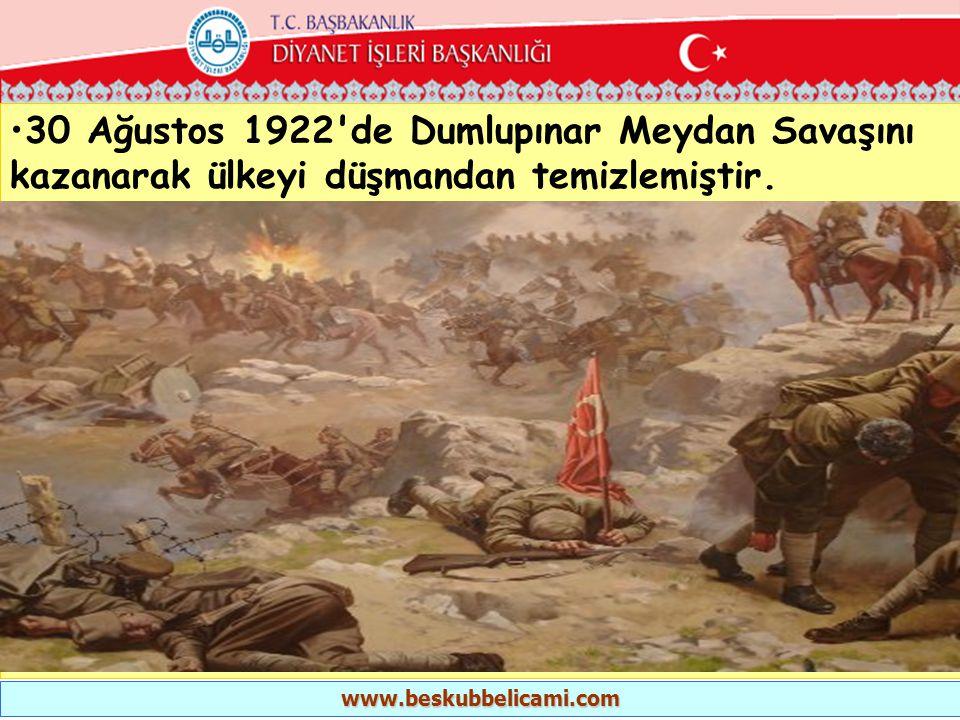 •30 Ağustos 1922'de Dumlupınar Meydan Savaşını kazanarak ülkeyi düşmandan temizlemiştir. www.beskubbelicami.com