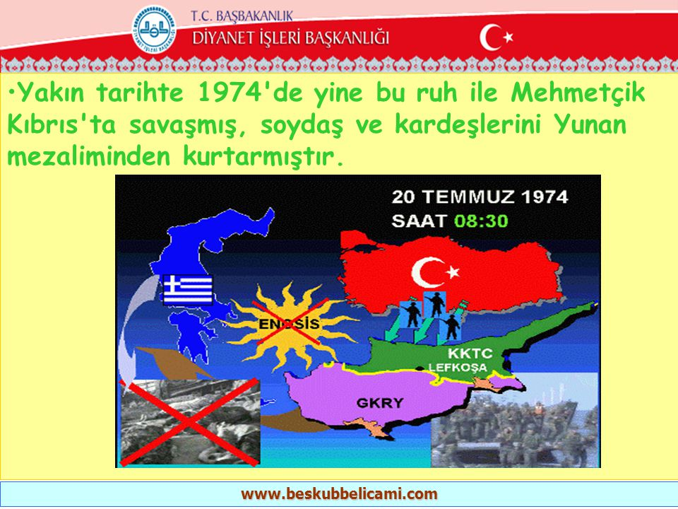 •Yakın tarihte 1974'de yine bu ruh ile Mehmetçik Kıbrıs'ta savaşmış, soydaş ve kardeşlerini Yunan mezaliminden kurtarmıştır. www.beskubbelicami.com