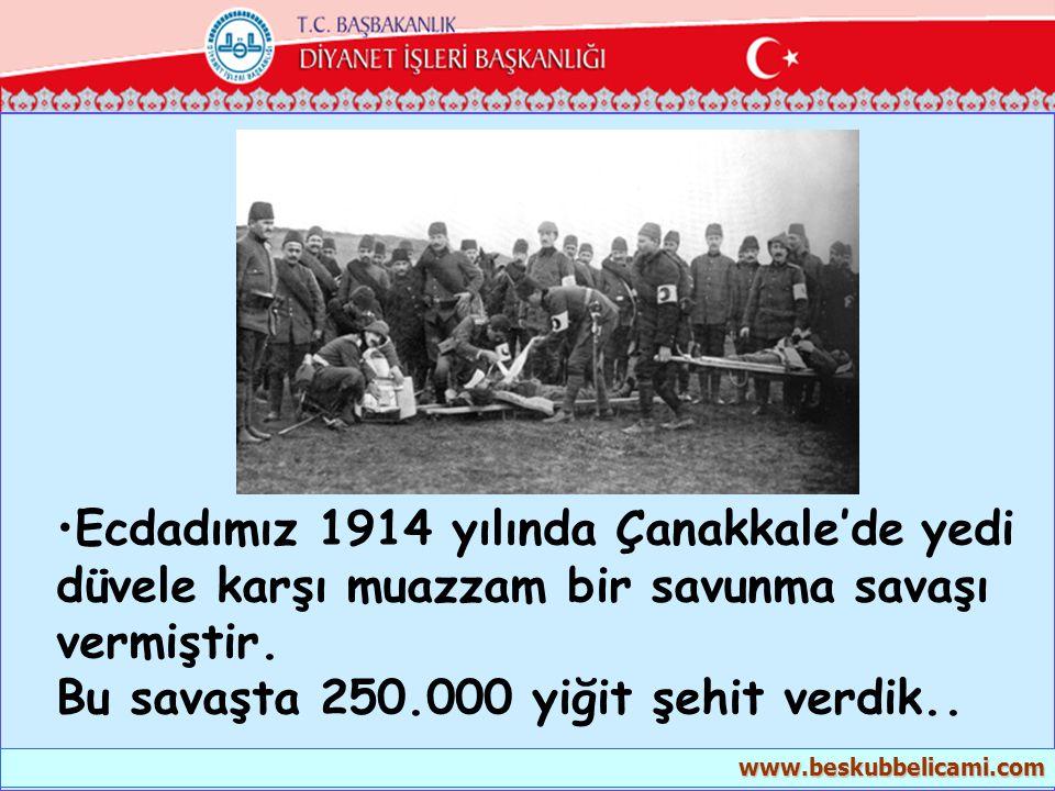 •Ecdadımız 1914 yılında Çanakkale'de yedi düvele karşı muazzam bir savunma savaşı vermiştir. Bu savaşta 250.000 yiğit şehit verdik.. www.beskubbelicam