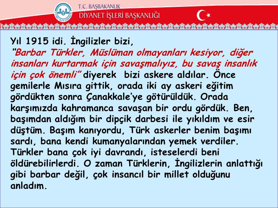 """Yıl 1915 idi. İngilizler bizi, """"Barbar Türkler, Müslüman olmayanları kesiyor, diğer insanları kurtarmak için savaşmalıyız, bu savaş insanlık için çok"""