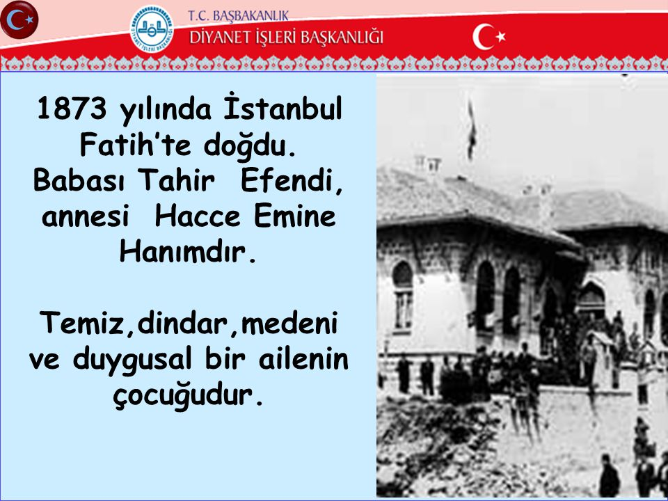 1873 yılında İstanbul Fatih'te doğdu. Babası Tahir Efendi, annesi Hacce Emine Hanımdır. Temiz,dindar,medeni ve duygusal bir ailenin çocuğudur.