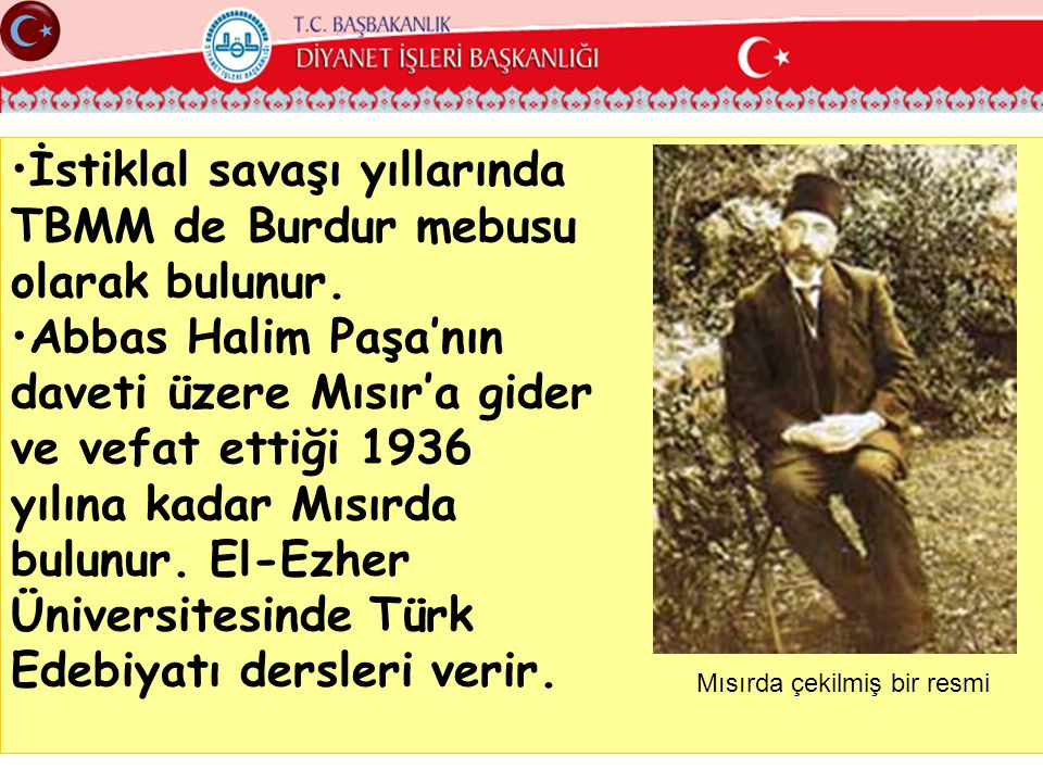 •İstiklal savaşı yıllarında TBMM de Burdur mebusu olarak bulunur. •Abbas Halim Paşa'nın daveti üzere Mısır'a gider ve vefat ettiği 1936 yılına kadar M