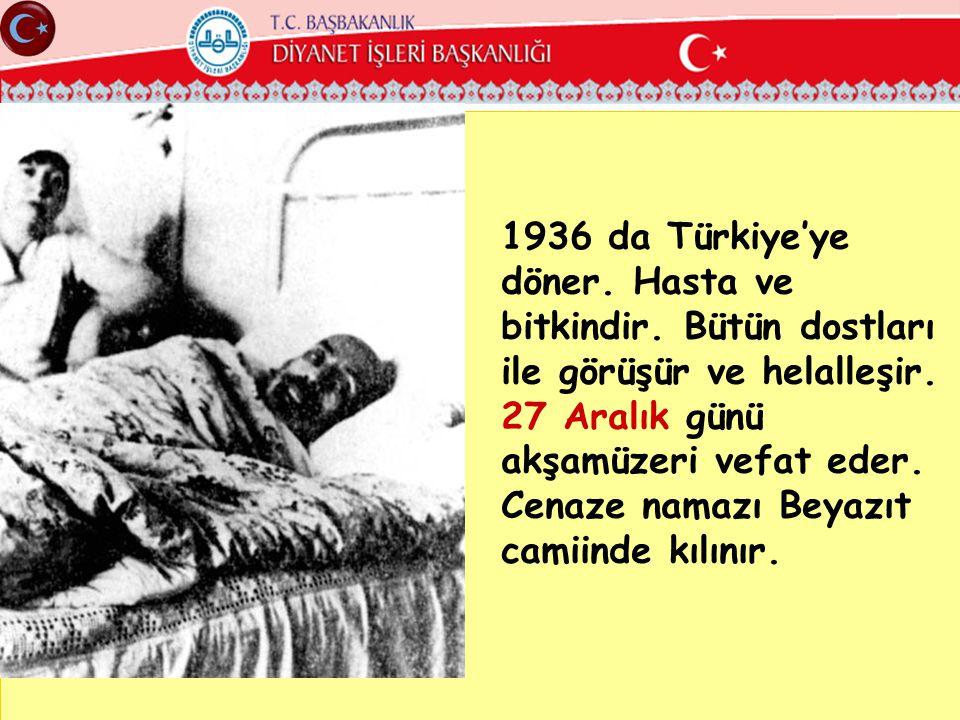 1936 da Türkiye'ye döner. Hasta ve bitkindir. Bütün dostları ile görüşür ve helalleşir. 27 Aralık günü akşamüzeri vefat eder. Cenaze namazı Beyazıt ca
