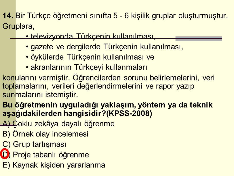 14. Bir Türkçe öğretmeni sınıfta 5 - 6 kişilik gruplar oluşturmuştur. Gruplara, • televizyonda Türkçenin kullanılması, • gazete ve dergilerde Türkçeni