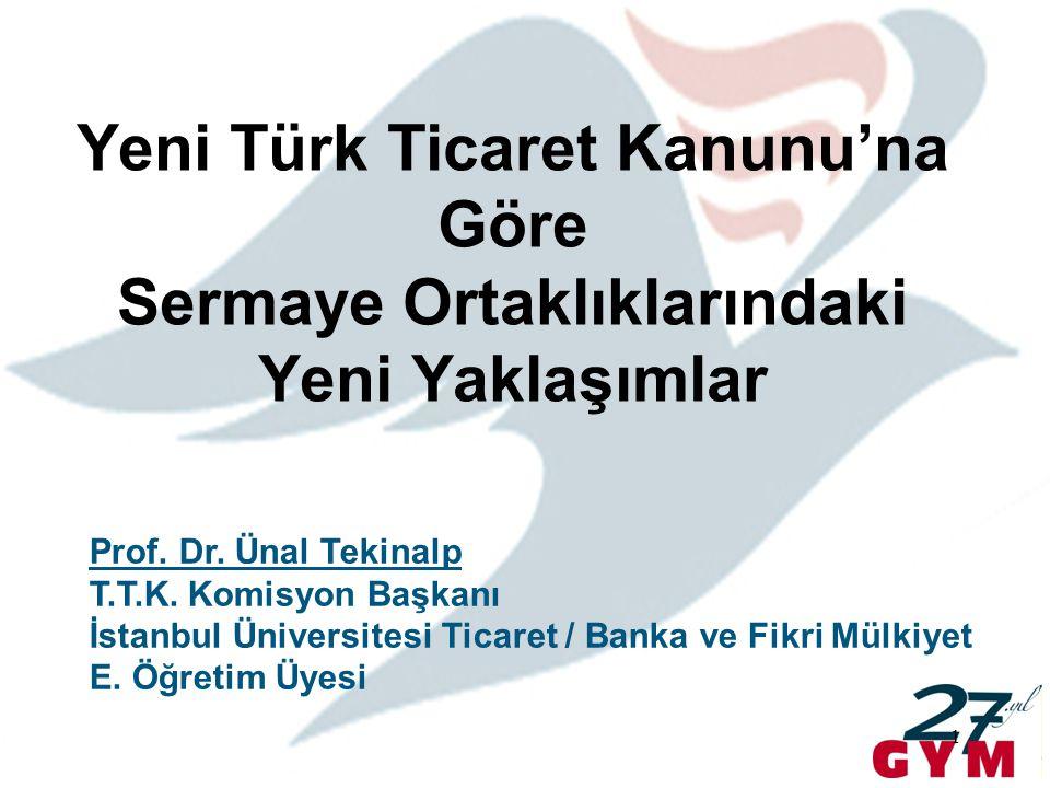 1 Yeni Türk Ticaret Kanunu'na Göre Sermaye Ortaklıklarındaki Yeni Yaklaşımlar Prof. Dr. Ünal Tekinalp T.T.K. Komisyon Başkanı İstanbul Üniversitesi Ti