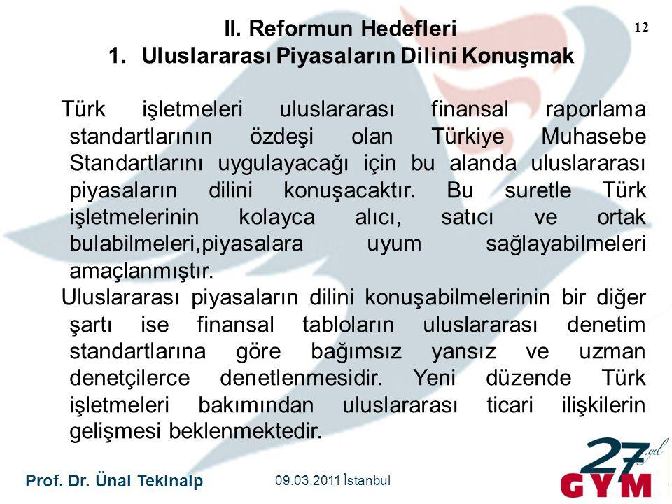 Prof. Dr. Ünal Tekinalp 09.03.2011 İstanbul 12 II. Reformun Hedefleri 1.Uluslararası Piyasaların Dilini Konuşmak Türk işletmeleri uluslararası finansa