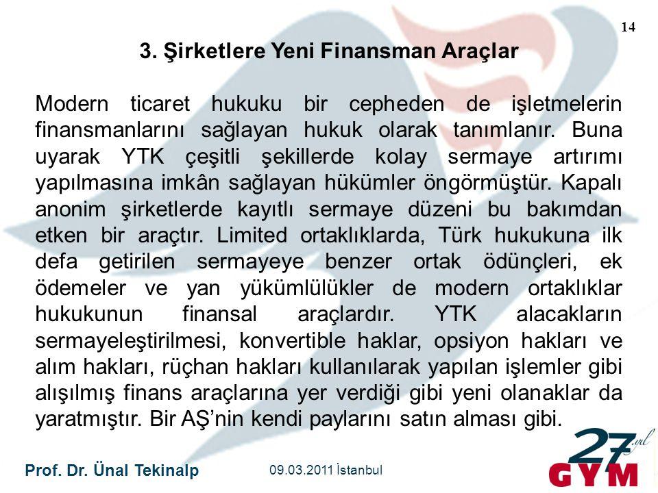 Prof. Dr. Ünal Tekinalp 09.03.2011 İstanbul 14 3. Şirketlere Yeni Finansman Araçlar Modern ticaret hukuku bir cepheden de işletmelerin finansmanlarını