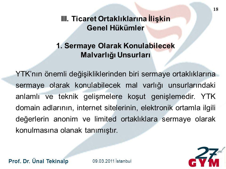 Prof. Dr. Ünal Tekinalp 09.03.2011 İstanbul 18 III. Ticaret Ortaklıklarına İlişkin Genel Hükümler 1. Sermaye Olarak Konulabilecek Malvarlığı Unsurları