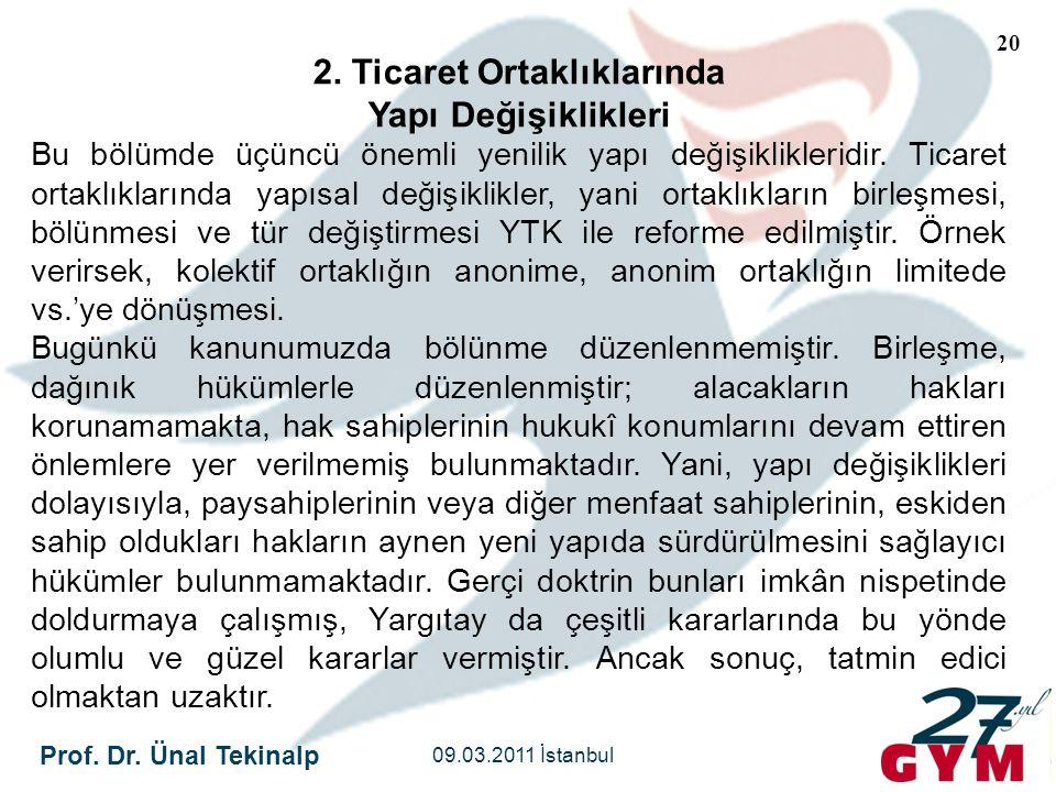 Prof. Dr. Ünal Tekinalp 09.03.2011 İstanbul 20 2. Ticaret Ortaklıklarında Yapı Değişiklikleri Bu bölümde üçüncü önemli yenilik yapı değişiklikleridir.