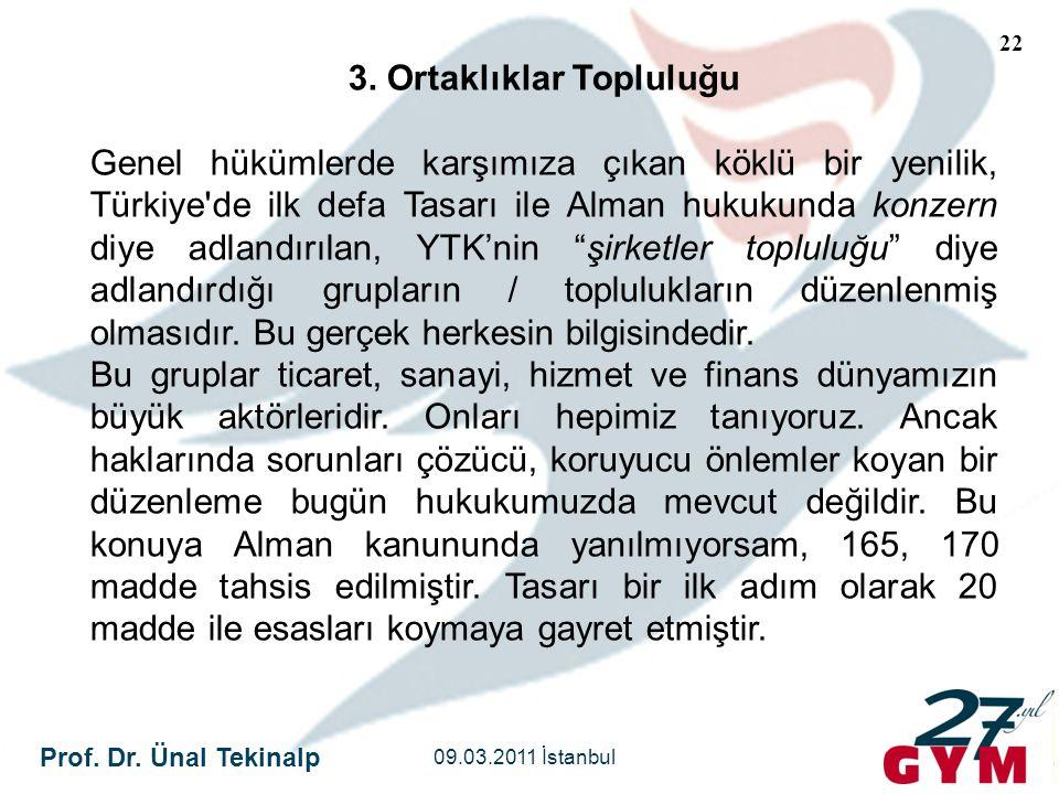 Prof. Dr. Ünal Tekinalp 09.03.2011 İstanbul 22 3. Ortaklıklar Topluluğu Genel hükümlerde karşımıza çıkan köklü bir yenilik, Türkiye'de ilk defa Tasarı