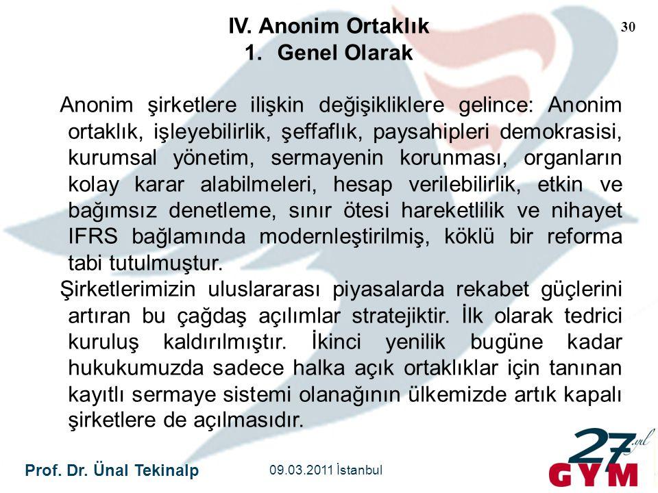 Prof. Dr. Ünal Tekinalp 09.03.2011 İstanbul 30 IV. Anonim Ortaklık 1.Genel Olarak Anonim şirketlere ilişkin değişikliklere gelince: Anonim ortaklık, i