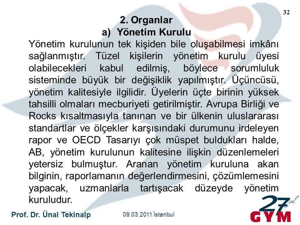 Prof. Dr. Ünal Tekinalp 09.03.2011 İstanbul 32 2. Organlar a)Yönetim Kurulu Yönetim kurulunun tek kişiden bile oluşabilmesi imkânı sağlanmıştır. Tüzel