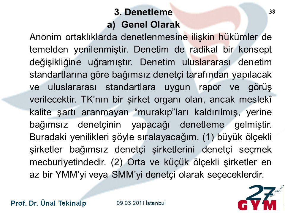 Prof. Dr. Ünal Tekinalp 09.03.2011 İstanbul 38 3. Denetleme a)Genel Olarak Anonim ortaklıklarda denetlenmesine ilişkin hükümler de temelden yenilenmiş