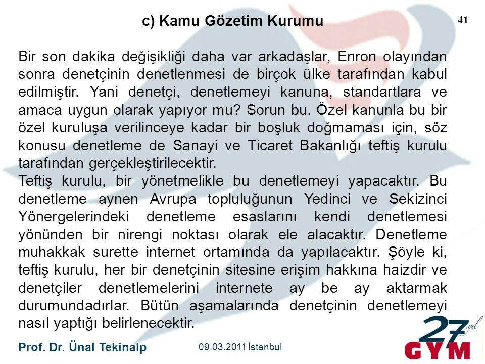 Prof. Dr. Ünal Tekinalp 09.03.2011 İstanbul 41 c) Kamu Gözetim Kurumu Bir son dakika değişikliği daha var arkadaşlar, Enron olayından sonra denetçinin