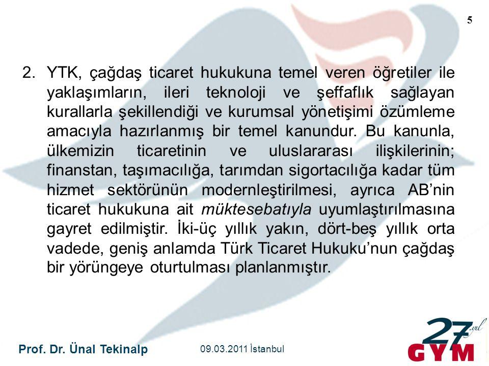 Prof. Dr. Ünal Tekinalp 09.03.2011 İstanbul 5 2.YTK, çağdaş ticaret hukukuna temel veren öğretiler ile yaklaşımların, ileri teknoloji ve şeffaflık sağ