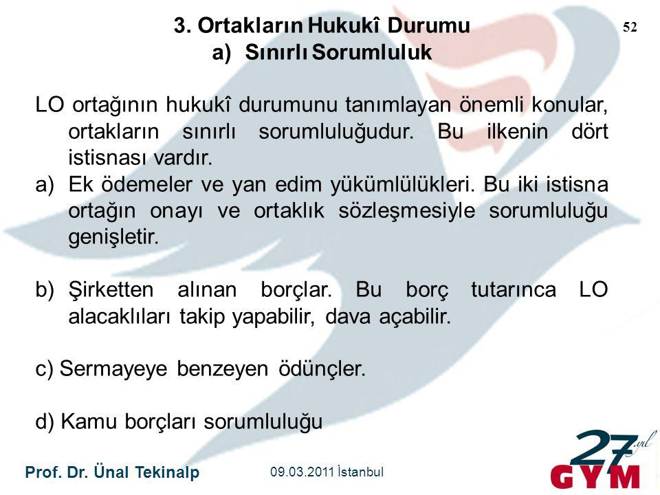 Prof. Dr. Ünal Tekinalp 09.03.2011 İstanbul 52 3. Ortakların Hukukî Durumu a)Sınırlı Sorumluluk LO ortağının hukukî durumunu tanımlayan önemli konular