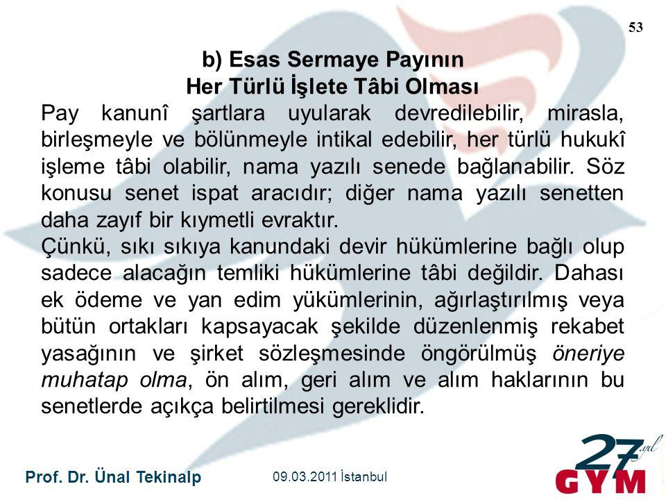 Prof. Dr. Ünal Tekinalp 09.03.2011 İstanbul 53 b) Esas Sermaye Payının Her Türlü İşlete Tâbi Olması Pay kanunî şartlara uyularak devredilebilir, miras