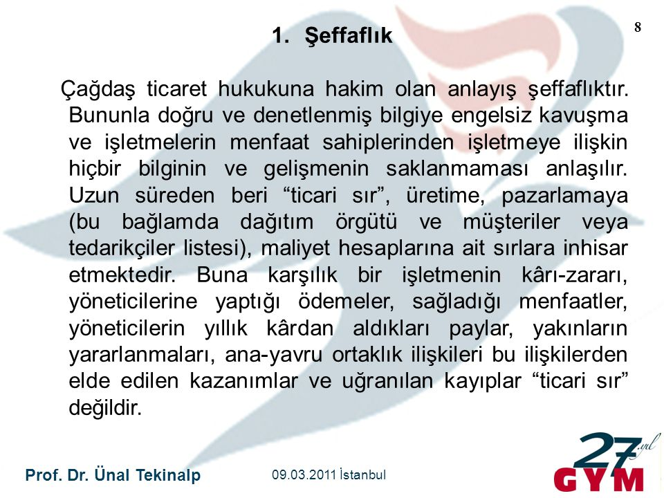 Prof. Dr. Ünal Tekinalp 09.03.2011 İstanbul 8 1.Şeffaflık Çağdaş ticaret hukukuna hakim olan anlayış şeffaflıktır. Bununla doğru ve denetlenmiş bilgiy
