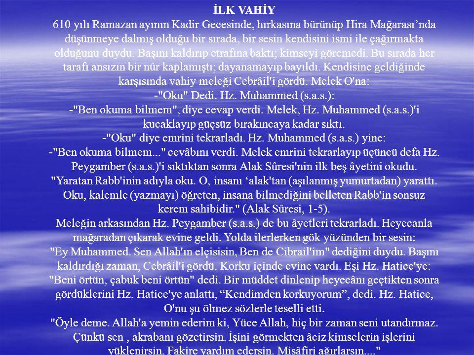 İLK VAHİY 610 yılı Ramazan ayının Kadir Gecesinde, hırkasına bürünüp Hira Mağarası'nda düşünmeye dalmış olduğu bir sırada, bir sesin kendisini ismi ile çağırmakta olduğunu duydu.