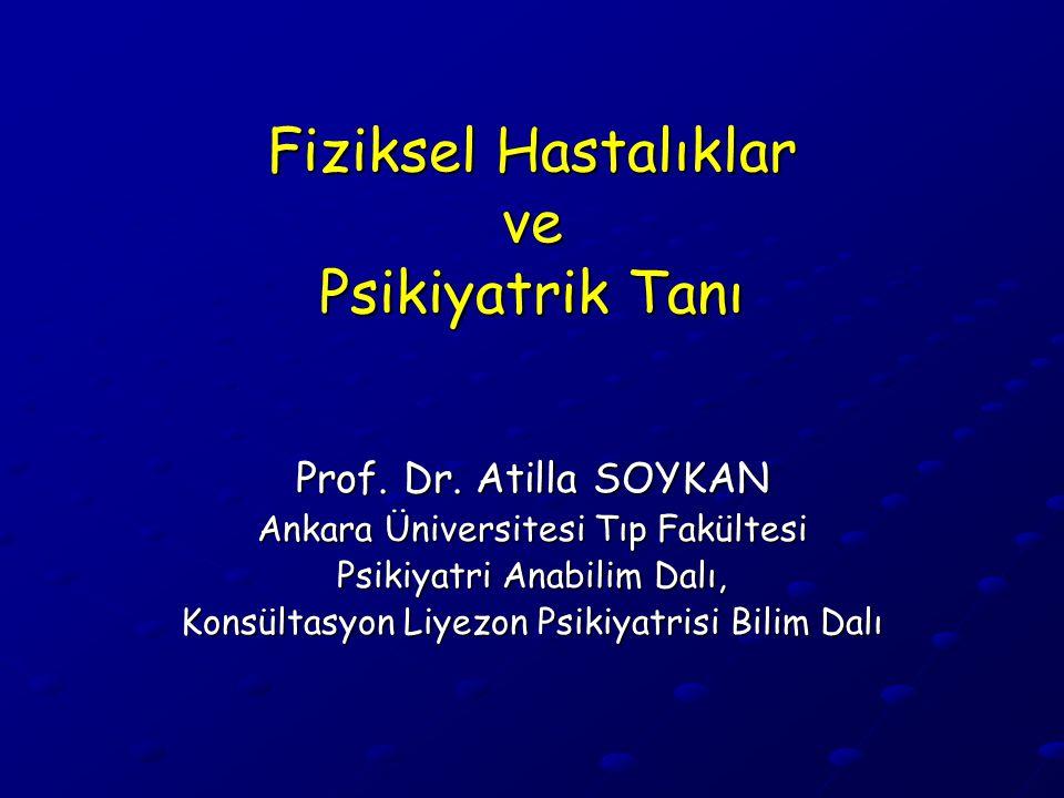 Fiziksel Hastalıklar ve Psikiyatrik Tanı Prof. Dr. Atilla SOYKAN Ankara Üniversitesi Tıp Fakültesi Psikiyatri Anabilim Dalı, Konsültasyon Liyezon Psik