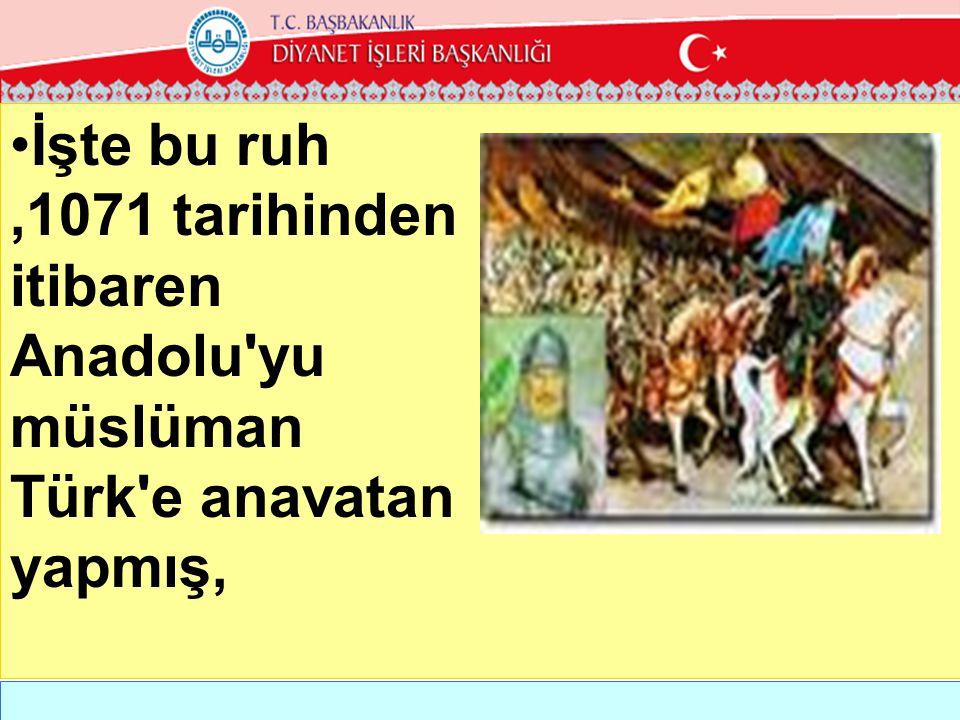 •İşte bu ruh,1071 tarihinden itibaren Anadolu'yu müslüman Türk'e anavatan yapmış,