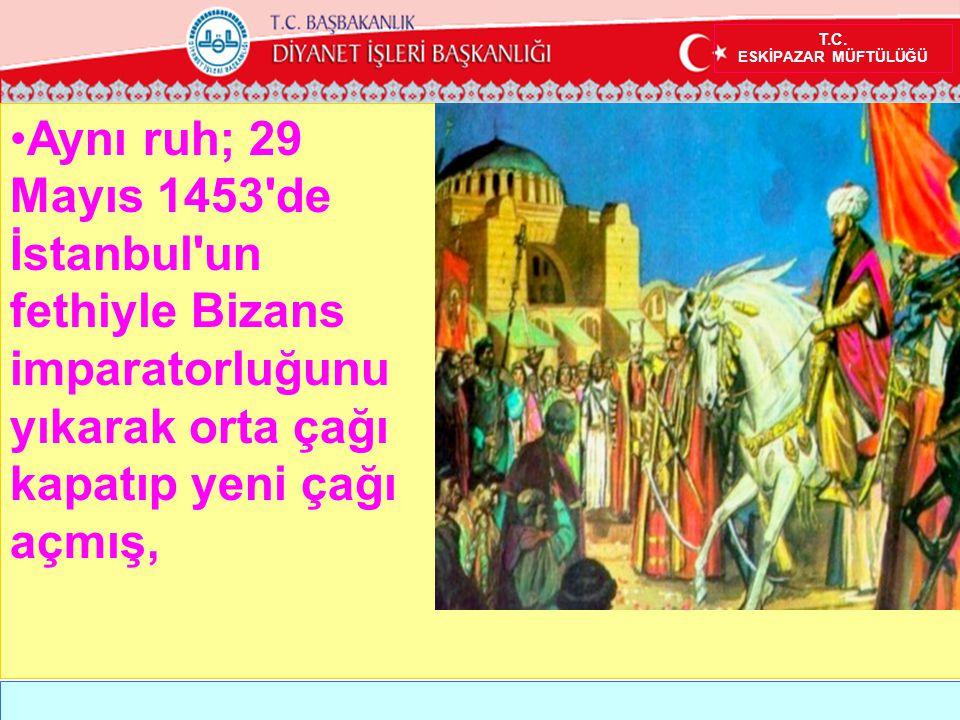 T.C. ESKİPAZAR MÜFTÜLÜĞÜ •Aynı ruh; 29 Mayıs 1453'de İstanbul'un fethiyle Bizans imparatorluğunu yıkarak orta çağı kapatıp yeni çağı açmış,
