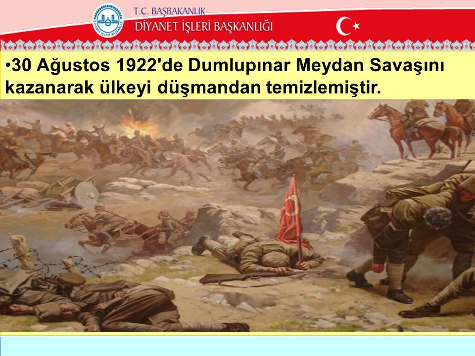 •30 Ağustos 1922'de Dumlupınar Meydan Savaşını kazanarak ülkeyi düşmandan temizlemiştir.
