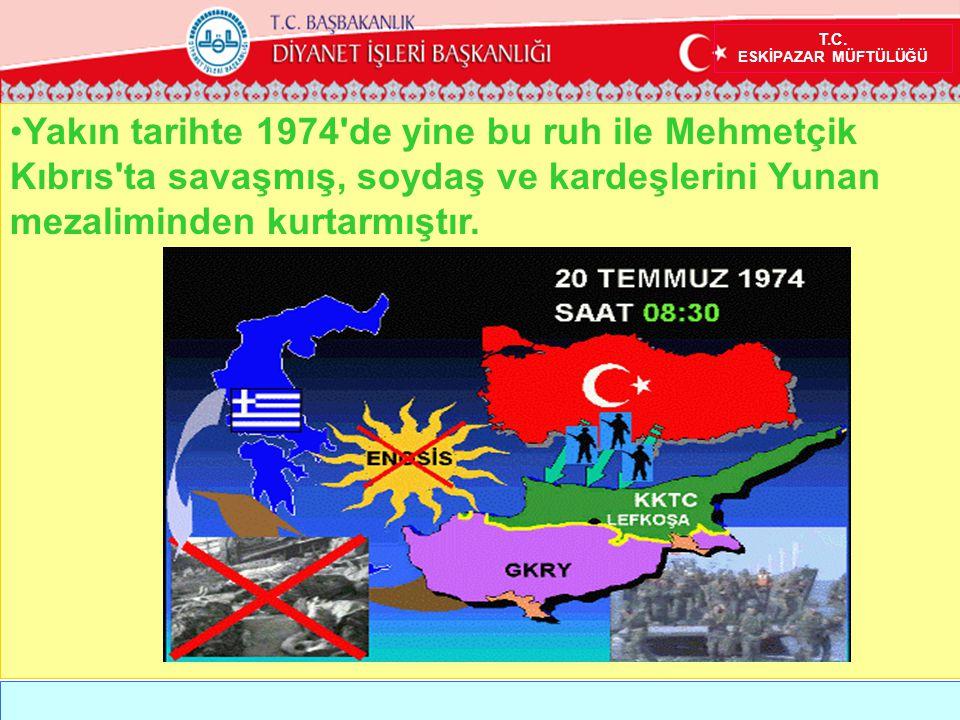 T.C. ESKİPAZAR MÜFTÜLÜĞÜ •Yakın tarihte 1974'de yine bu ruh ile Mehmetçik Kıbrıs'ta savaşmış, soydaş ve kardeşlerini Yunan mezaliminden kurtarmıştır.