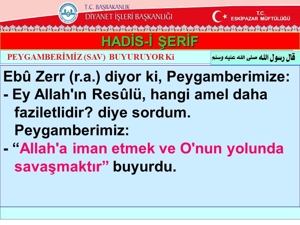 """HADİS-İ ŞERİF Ebû Zerr (r.a.) diyor ki, Peygamberimize: - Ey Allah'ın Resûlü, hangi amel daha faziletlidir? diye sordum. Peygamberimiz: - """"Allah'a ima"""